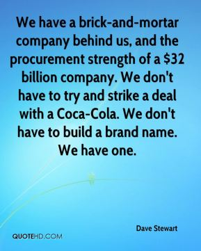 We have a brick-and-mortar company behind us, and the procurement strength of a $32 billion company. We don't have to try and strike a deal with a Coca-Cola. We don't have to build a brand name. We have one.