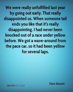 Dave Stewart - We were really unfulfilled last year by going out early. That really disappointed us. When someone tail ends you like that it's really disappointing. I had never been knocked out of a race under yellow before. We got a wave-around from the pace car, so it had been yellow for several laps.