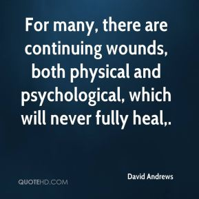 For many, there are continuing wounds, both physical and psychological, which will never fully heal.