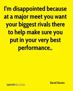 I'm disappointed because at a major meet you want your biggest rivals there to help make sure you put in your very best performance.