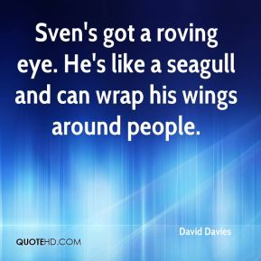 Sven's got a roving eye. He's like a seagull and can wrap his wings around people.