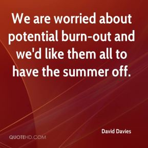 We are worried about potential burn-out and we'd like them all to have the summer off.