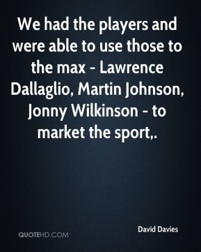 David Davies - We had the players and were able to use those to the max - Lawrence Dallaglio, Martin Johnson, Jonny Wilkinson - to market the sport.