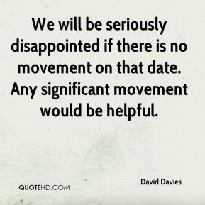 David Davies - We will be seriously disappointed if there is no movement on that date. Any significant movement would be helpful.