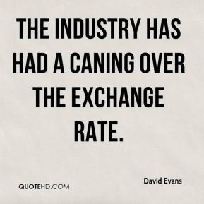 David Evans - The industry has had a caning over the exchange rate.