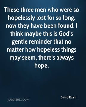 David Evans - These three men who were so hopelessly lost for so long, now they have been found. I think maybe this is God's gentle reminder that no matter how hopeless things may seem, there's always hope.