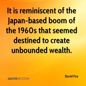 David Fox - It is reminiscent of the Japan-based boom of the 1960s that seemed destined to create unbounded wealth.