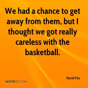 David Fox - We had a chance to get away from them, but I thought we got really careless with the basketball.
