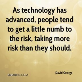 As technology has advanced, people tend to get a little numb to the risk, taking more risk than they should.
