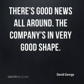 David George - There's good news all around. The company's in very good shape.