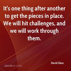 David Glass - It's one thing after another to get the pieces in place. We will hit challenges, and we will work through them.