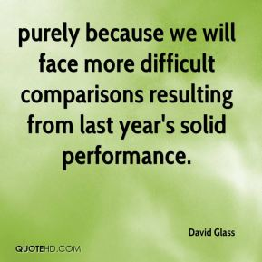 David Glass - purely because we will face more difficult comparisons resulting from last year's solid performance.