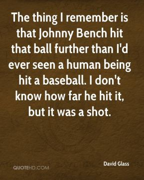 David Glass - The thing I remember is that Johnny Bench hit that ball further than I'd ever seen a human being hit a baseball. I don't know how far he hit it, but it was a shot.