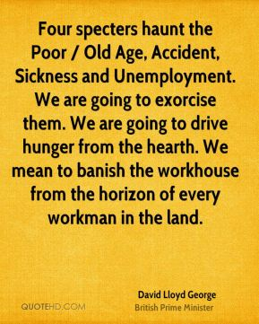 David Lloyd George - Four specters haunt the Poor / Old Age, Accident, Sickness and Unemployment. We are going to exorcise them. We are going to drive hunger from the hearth. We mean to banish the workhouse from the horizon of every workman in the land.