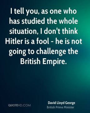 David Lloyd George - I tell you, as one who has studied the whole situation, I don't think Hitler is a fool - he is not going to challenge the British Empire.