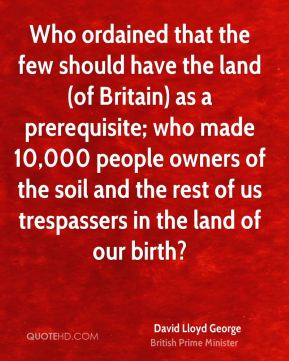 David Lloyd George - Who ordained that the few should have the land (of Britain) as a prerequisite; who made 10,000 people owners of the soil and the rest of us trespassers in the land of our birth?