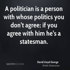 David Lloyd George - A politician is a person with whose politics you don't agree; if you agree with him he's a statesman.