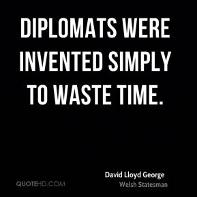 Diplomats were invented simply to waste time.