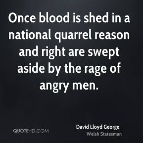 David Lloyd George - Once blood is shed in a national quarrel reason and right are swept aside by the rage of angry men.