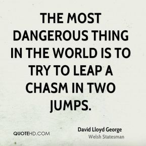 The most dangerous thing in the world is to try to leap a chasm in two jumps.