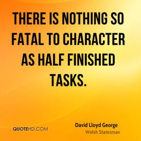 David Lloyd George - There is nothing so fatal to character as half finished tasks.