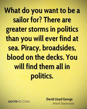 David Lloyd George - What do you want to be a sailor for? There are greater storms in politics than you will ever find at sea. Piracy, broadsides, blood on the decks. You will find them all in politics.