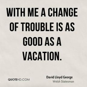 With me a change of trouble is as good as a vacation.