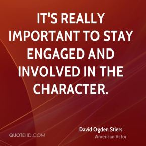 It's really important to stay engaged and involved in the character.