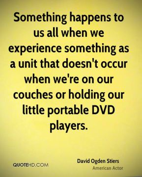 Something happens to us all when we experience something as a unit that doesn't occur when we're on our couches or holding our little portable DVD players.