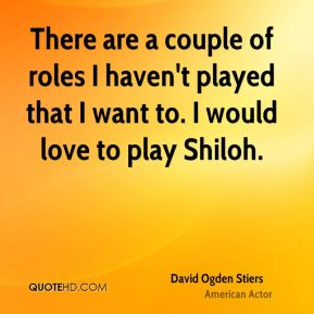 There are a couple of roles I haven't played that I want to. I would love to play Shiloh.