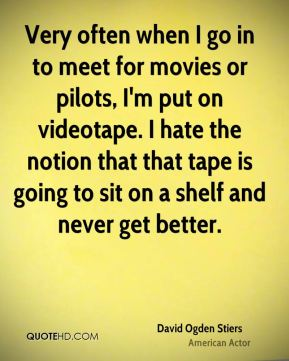 David Ogden Stiers - Very often when I go in to meet for movies or pilots, I'm put on videotape. I hate the notion that that tape is going to sit on a shelf and never get better.