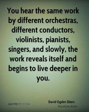 David Ogden Stiers - You hear the same work by different orchestras, different conductors, violinists, pianists, singers, and slowly, the work reveals itself and begins to live deeper in you.