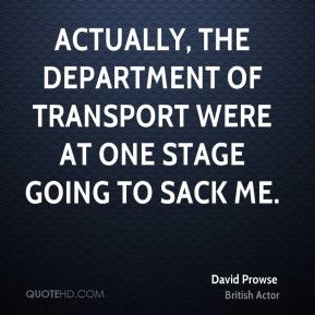 Actually, the Department of Transport were at one stage going to sack me.