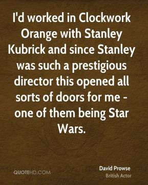 I'd worked in Clockwork Orange with Stanley Kubrick and since Stanley was such a prestigious director this opened all sorts of doors for me - one of them being Star Wars.