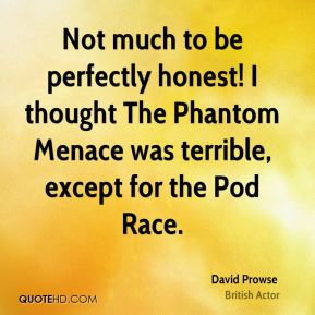 David Prowse - Not much to be perfectly honest! I thought The Phantom Menace was terrible, except for the Pod Race.