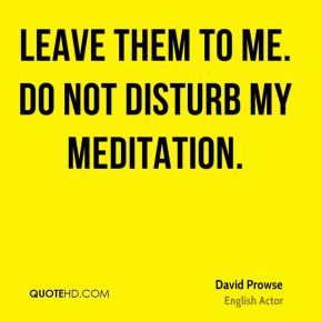 Leave them to me. Do not disturb my meditation.