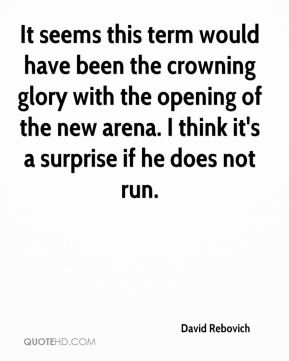 David Rebovich - It seems this term would have been the crowning glory with the opening of the new arena. I think it's a surprise if he does not run.