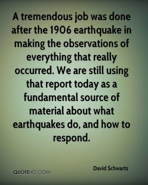 A tremendous job was done after the 1906 earthquake in making the observations of everything that really occurred. We are still using that report today as a fundamental source of material about what earthquakes do, and how to respond.
