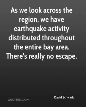 David Schwartz - As we look across the region, we have earthquake activity distributed throughout the entire bay area. There's really no escape.