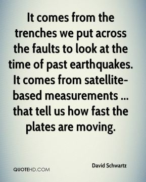 David Schwartz - It comes from the trenches we put across the faults to look at the time of past earthquakes. It comes from satellite-based measurements ... that tell us how fast the plates are moving.