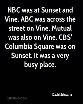 David Schwartz - NBC was at Sunset and Vine. ABC was across the street on Vine. Mutual was also on Vine. CBS' Columbia Square was on Sunset. It was a very busy place.