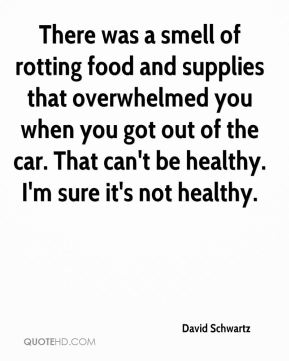 There was a smell of rotting food and supplies that overwhelmed you when you got out of the car. That can't be healthy. I'm sure it's not healthy.