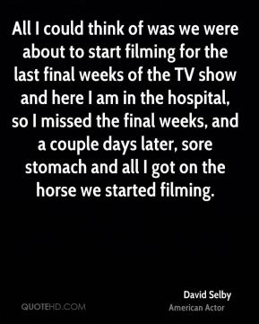 David Selby - All I could think of was we were about to start filming for the last final weeks of the TV show and here I am in the hospital, so I missed the final weeks, and a couple days later, sore stomach and all I got on the horse we started filming.