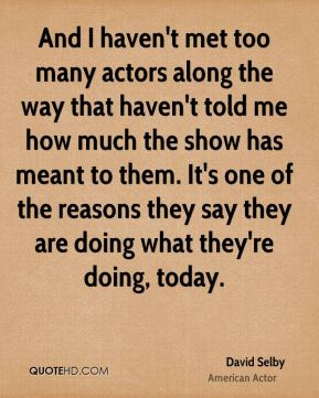 David Selby - And I haven't met too many actors along the way that haven't told me how much the show has meant to them. It's one of the reasons they say they are doing what they're doing, today.