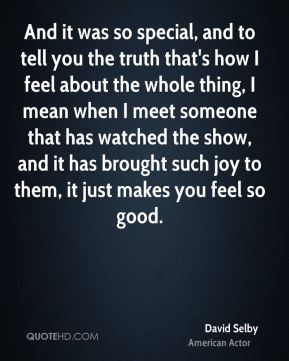 And it was so special, and to tell you the truth that's how I feel about the whole thing, I mean when I meet someone that has watched the show, and it has brought such joy to them, it just makes you feel so good.
