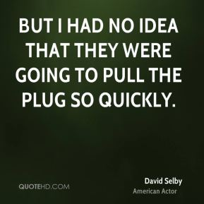 David Selby - But I had no idea that they were going to pull the plug so quickly.