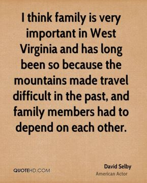 David Selby - I think family is very important in West Virginia and has long been so because the mountains made travel difficult in the past, and family members had to depend on each other.