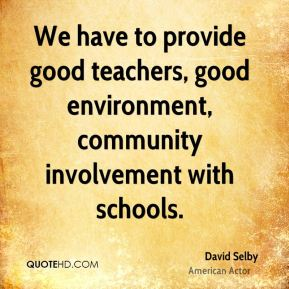 David Selby - We have to provide good teachers, good environment, community involvement with schools.