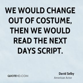 We would change out of costume, then we would read the next days script.