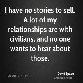 I have no stories to sell. A lot of my relationships are with civilians, and no one wants to hear about those.